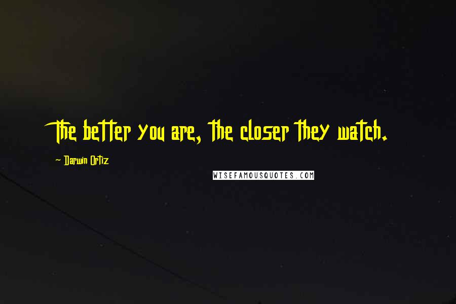 Darwin Ortiz quotes: The better you are, the closer they watch.