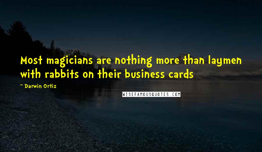 Darwin Ortiz quotes: Most magicians are nothing more than laymen with rabbits on their business cards