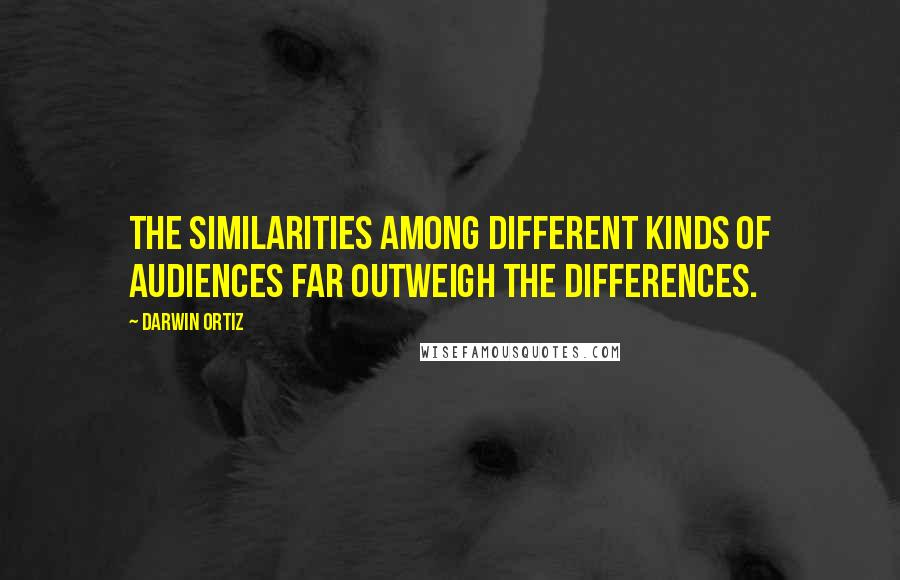 Darwin Ortiz quotes: The similarities among different kinds of audiences far outweigh the differences.