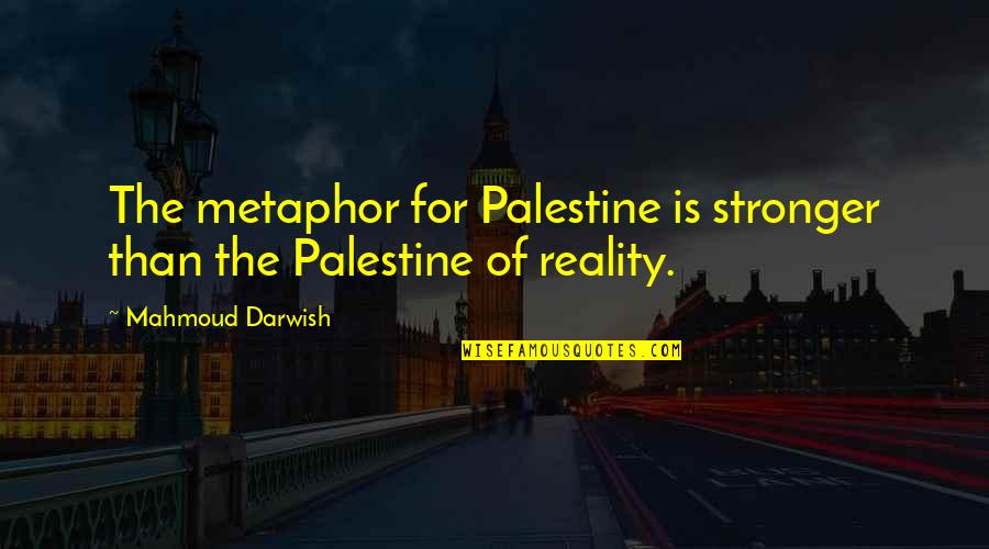 Darwish Quotes By Mahmoud Darwish: The metaphor for Palestine is stronger than the