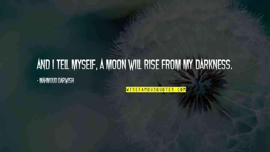 Darwish Quotes By Mahmoud Darwish: And I tell myself, a moon will rise