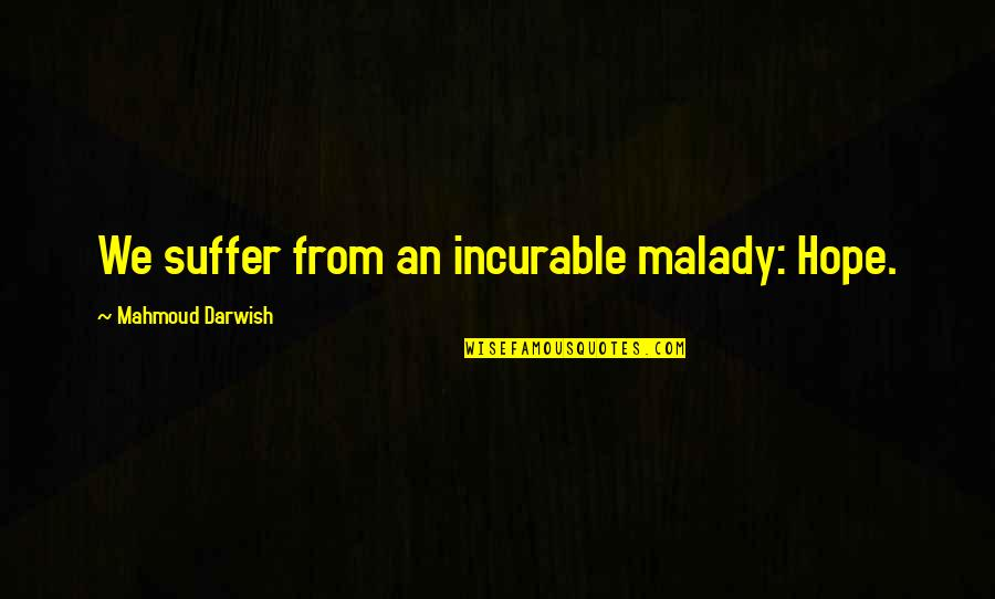 Darwish Quotes By Mahmoud Darwish: We suffer from an incurable malady: Hope.