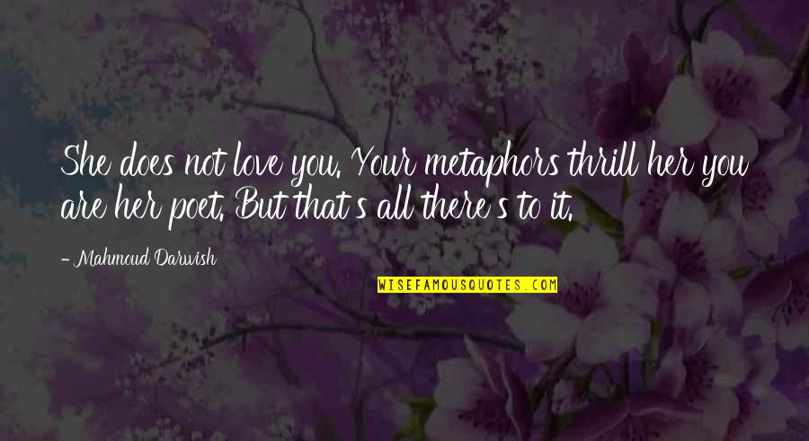 Darwish Quotes By Mahmoud Darwish: She does not love you. Your metaphors thrill
