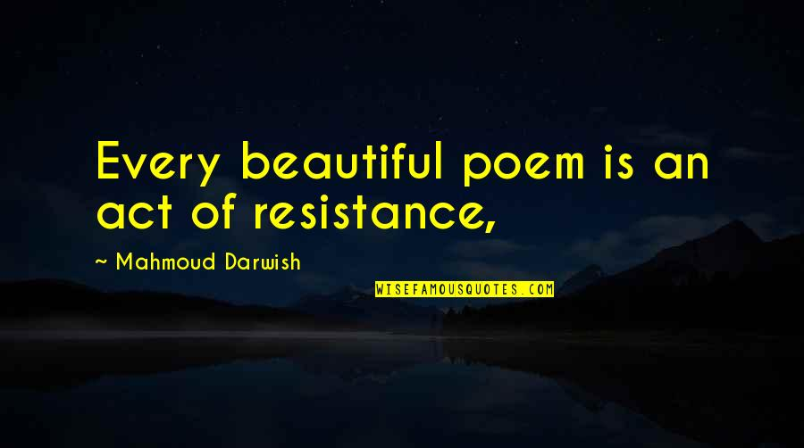 Darwish Quotes By Mahmoud Darwish: Every beautiful poem is an act of resistance,