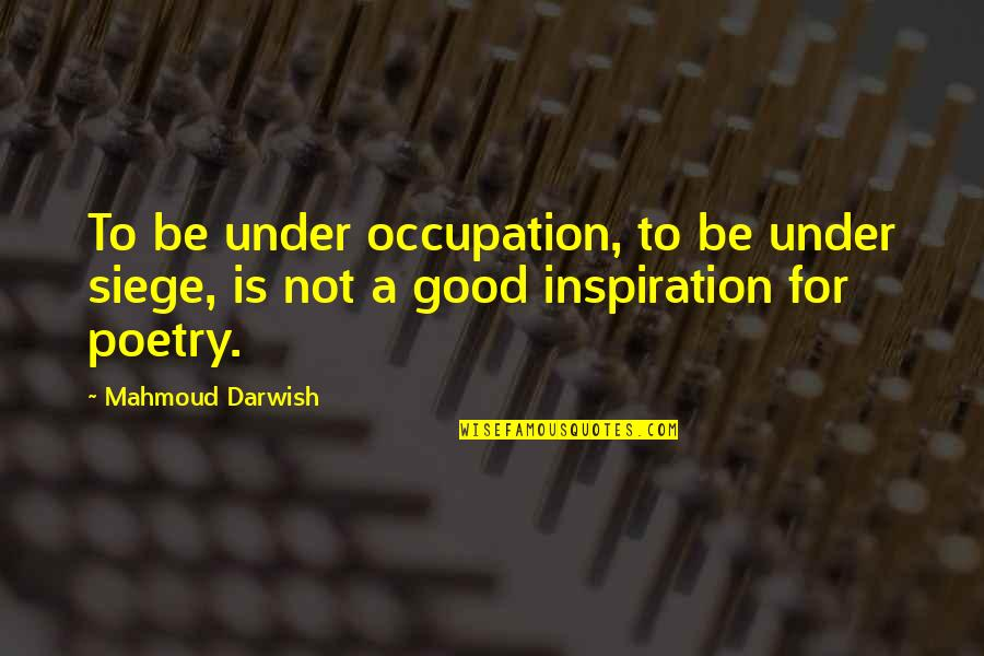 Darwish Quotes By Mahmoud Darwish: To be under occupation, to be under siege,