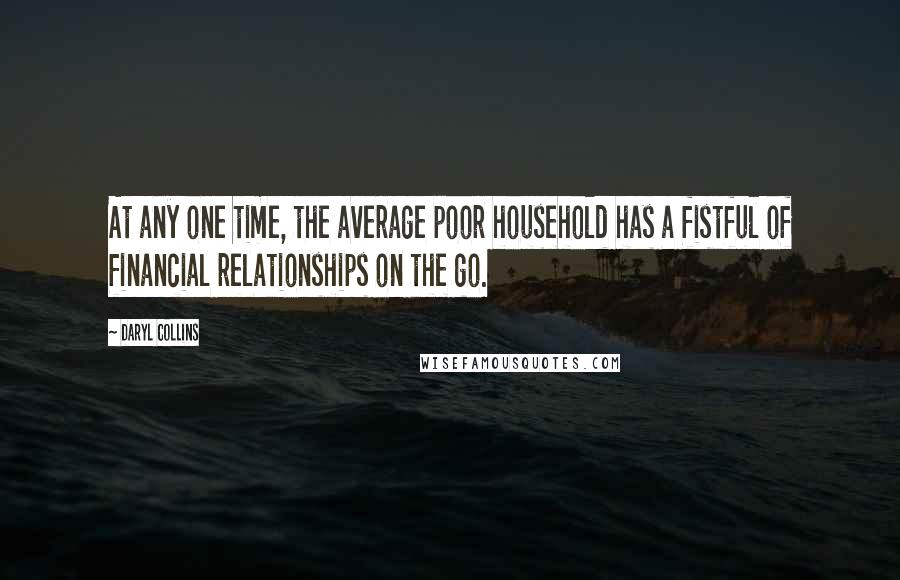 Daryl Collins quotes: At any one time, the average poor household has a fistful of financial relationships on the go.