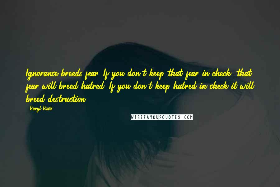 Daryl Davis quotes: Ignorance breeds fear. If you don't keep that fear in check, that fear will breed hatred. If you don't keep hatred in check it will breed destruction.