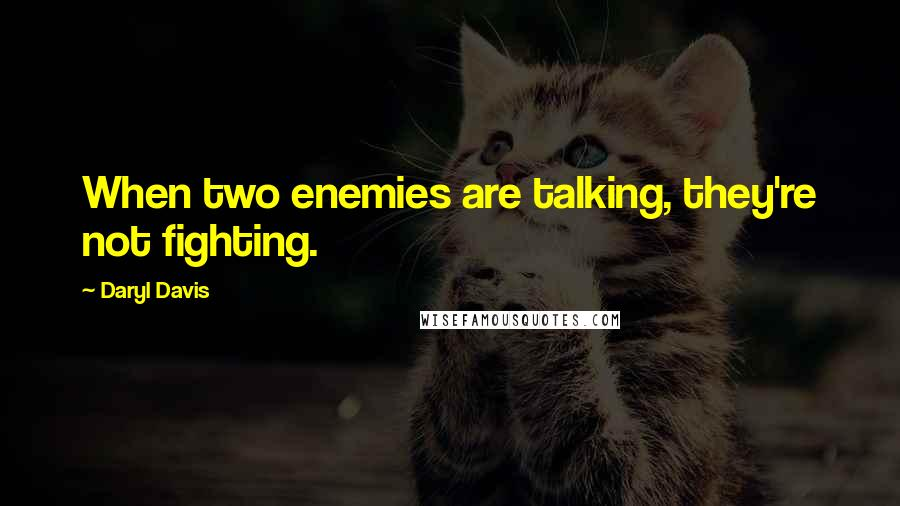 Daryl Davis quotes: When two enemies are talking, they're not fighting.