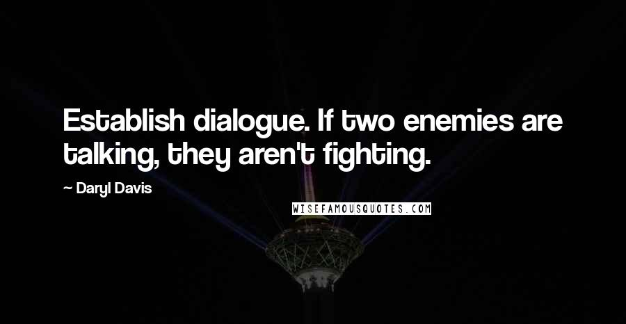 Daryl Davis quotes: Establish dialogue. If two enemies are talking, they aren't fighting.