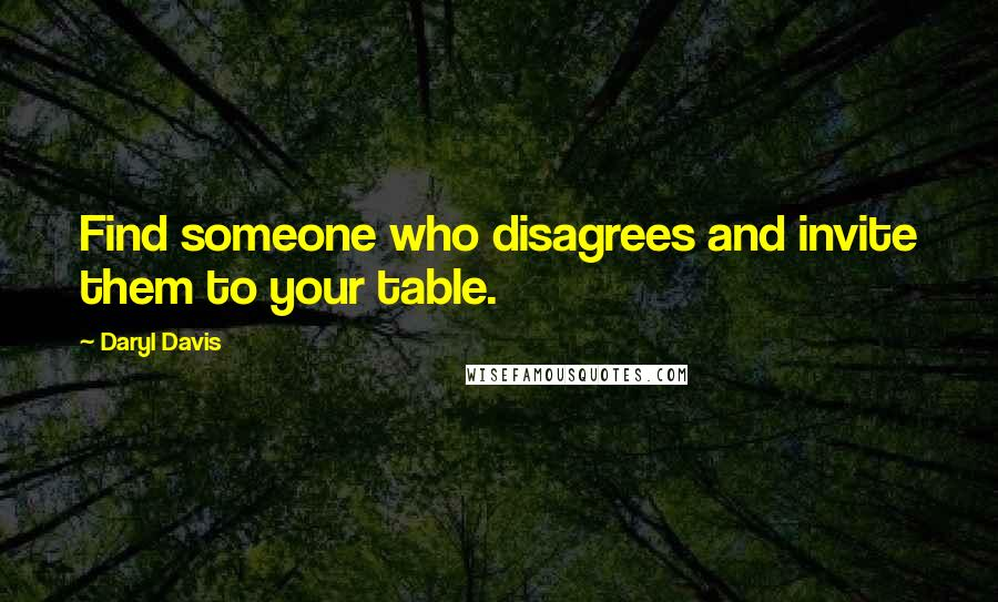 Daryl Davis quotes: Find someone who disagrees and invite them to your table.