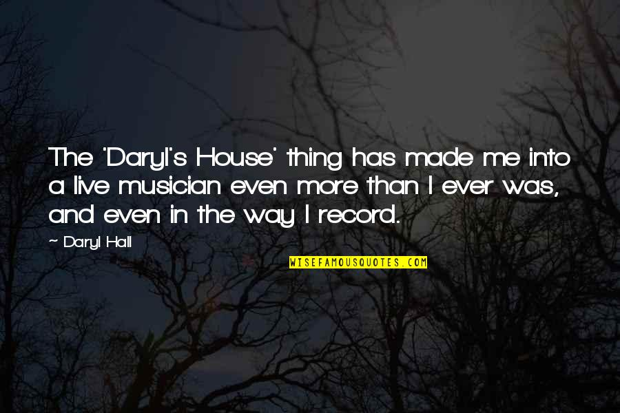 Daryl Hall Quotes By Daryl Hall: The 'Daryl's House' thing has made me into