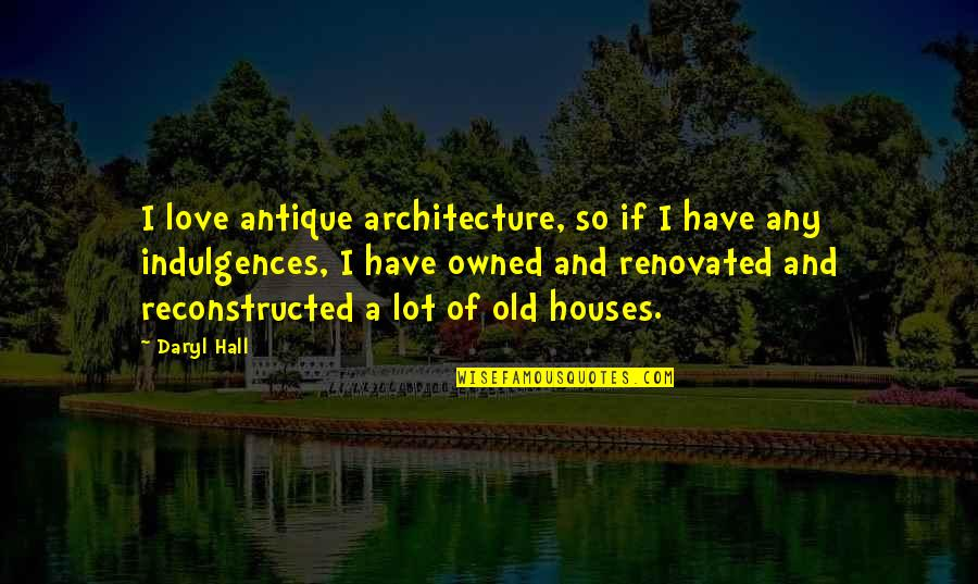 Daryl Hall Quotes By Daryl Hall: I love antique architecture, so if I have