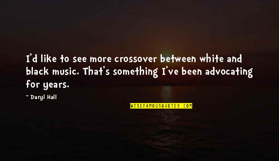 Daryl Hall Quotes By Daryl Hall: I'd like to see more crossover between white