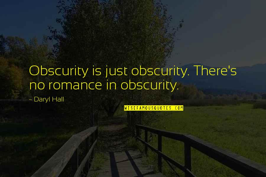Daryl Hall Quotes By Daryl Hall: Obscurity is just obscurity. There's no romance in