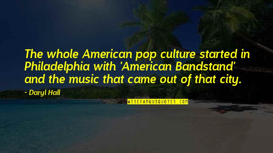 Daryl Hall Quotes By Daryl Hall: The whole American pop culture started in Philadelphia