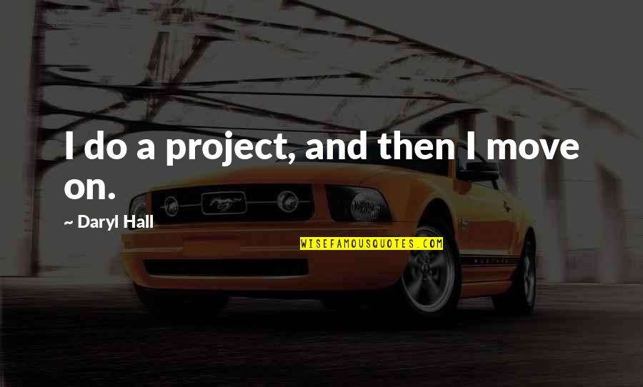 Daryl Hall Quotes By Daryl Hall: I do a project, and then I move