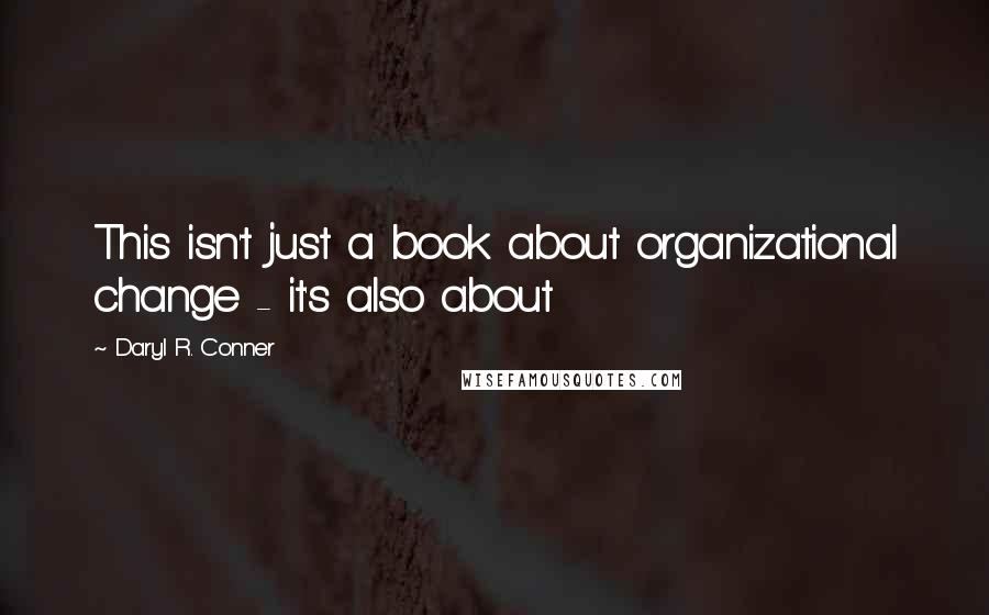 Daryl R. Conner quotes: This isn't just a book about organizational change - it's also about