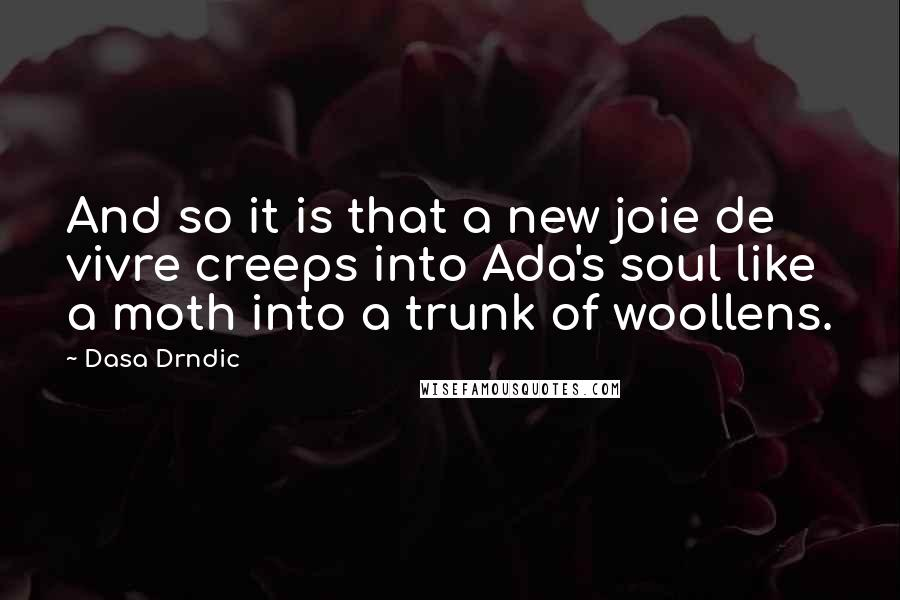 Dasa Drndic quotes: And so it is that a new joie de vivre creeps into Ada's soul like a moth into a trunk of woollens.