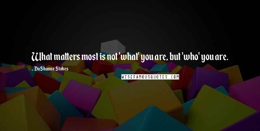 DaShanne Stokes quotes: What matters most is not 'what' you are, but 'who' you are.