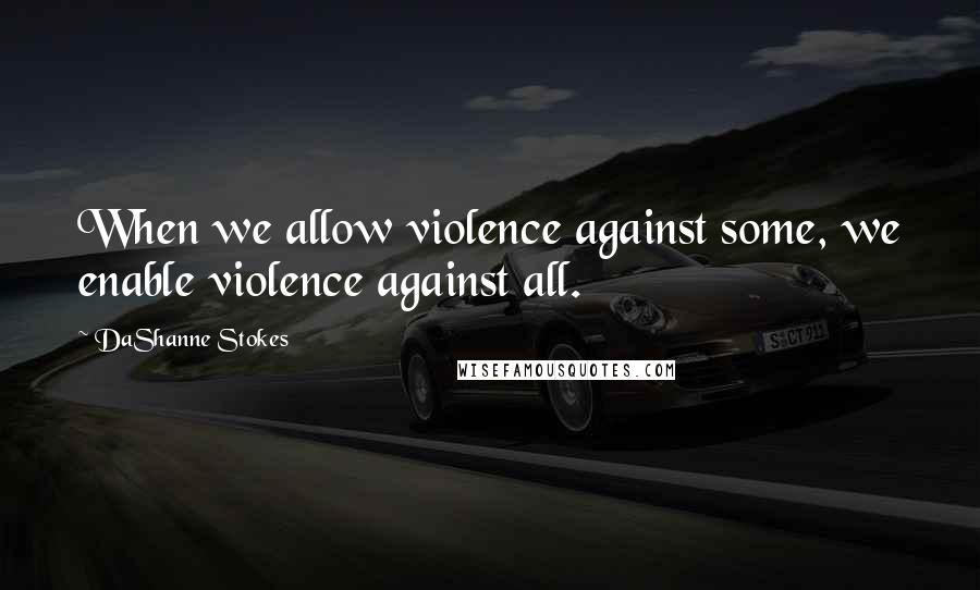 DaShanne Stokes quotes: When we allow violence against some, we enable violence against all.