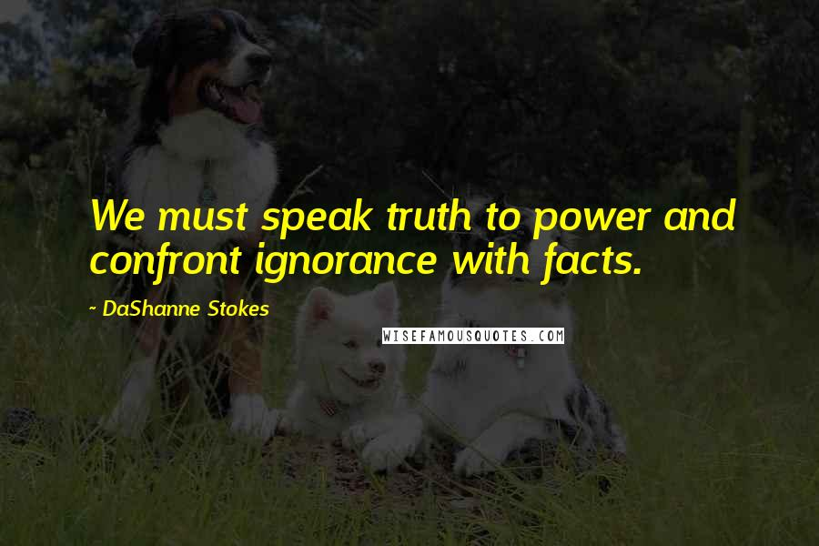 DaShanne Stokes quotes: We must speak truth to power and confront ignorance with facts.