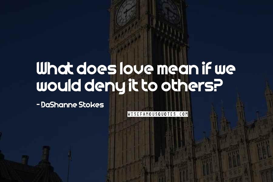 DaShanne Stokes quotes: What does love mean if we would deny it to others?