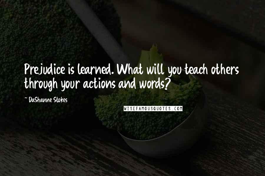 DaShanne Stokes quotes: Prejudice is learned. What will you teach others through your actions and words?