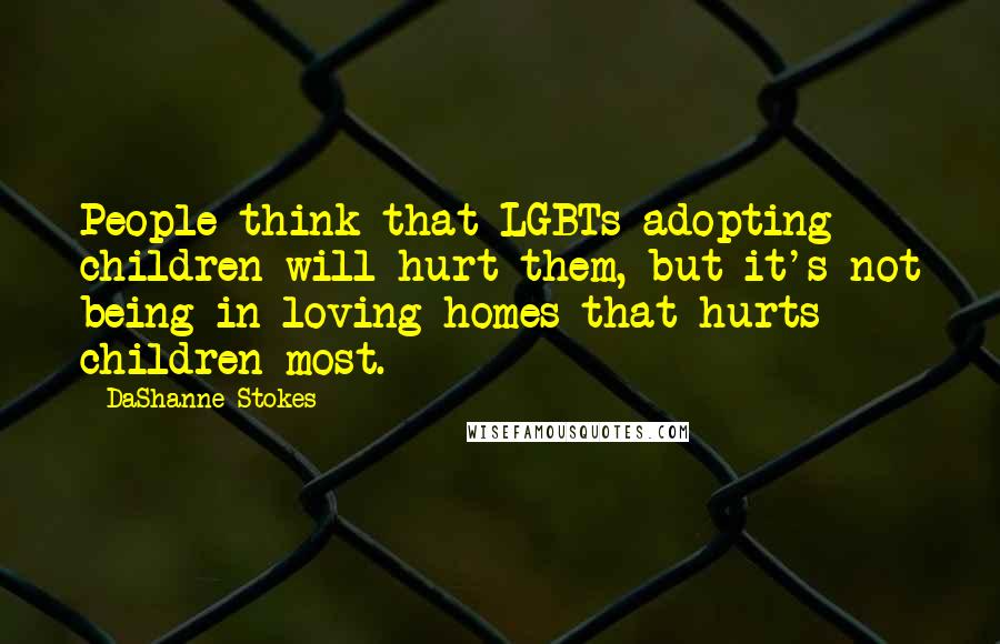 DaShanne Stokes quotes: People think that LGBTs adopting children will hurt them, but it's not being in loving homes that hurts children most.