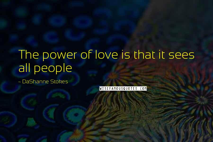 DaShanne Stokes quotes: The power of love is that it sees all people