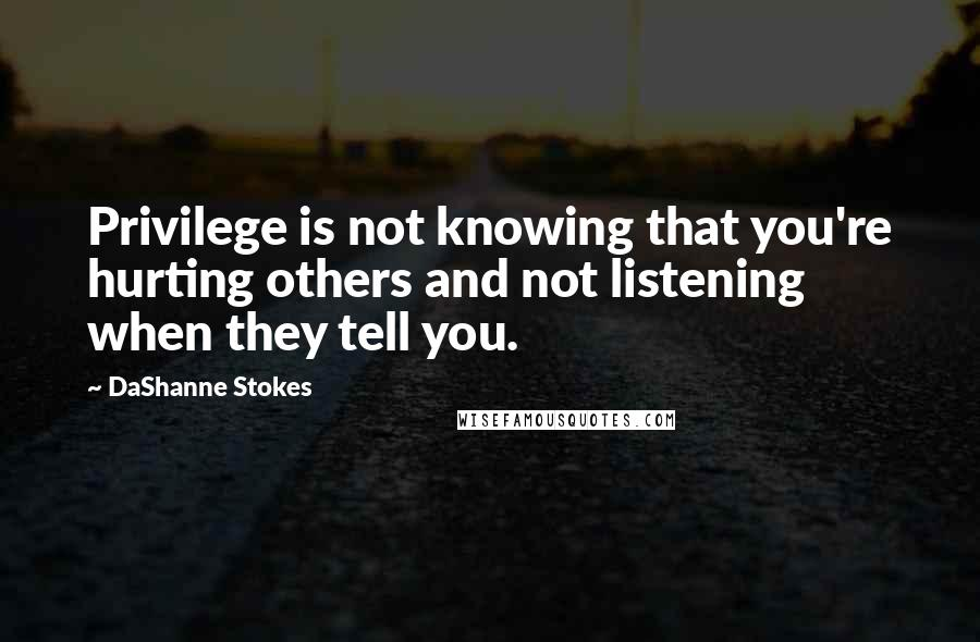 DaShanne Stokes quotes: Privilege is not knowing that you're hurting others and not listening when they tell you.