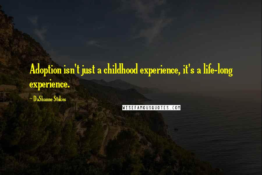 DaShanne Stokes quotes: Adoption isn't just a childhood experience, it's a life-long experience.