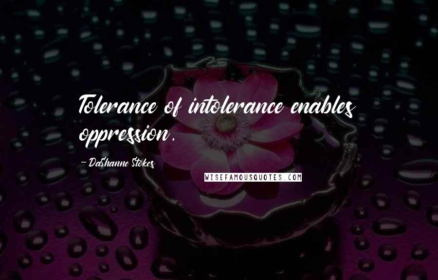 DaShanne Stokes quotes: Tolerance of intolerance enables oppression.