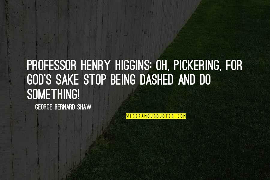 Dashed Quotes By George Bernard Shaw: Professor Henry Higgins: Oh, Pickering, for God's sake