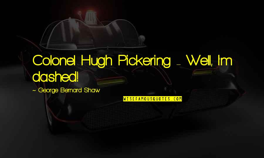 Dashed Quotes By George Bernard Shaw: Colonel Hugh Pickering - Well, I'm dashed!