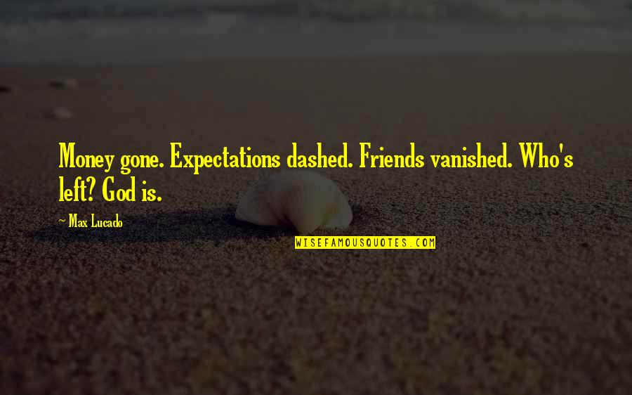 Dashed Quotes By Max Lucado: Money gone. Expectations dashed. Friends vanished. Who's left?