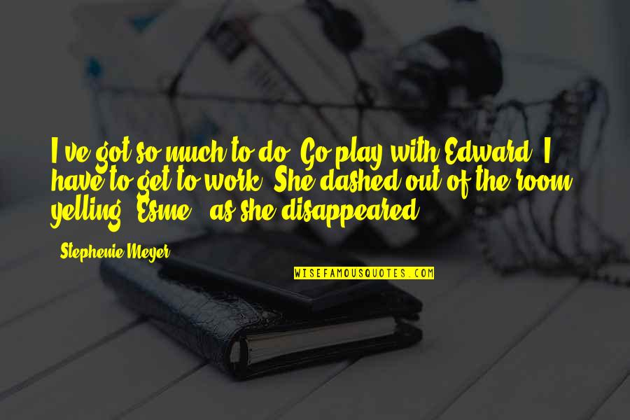 Dashed Quotes By Stephenie Meyer: I've got so much to do! Go play