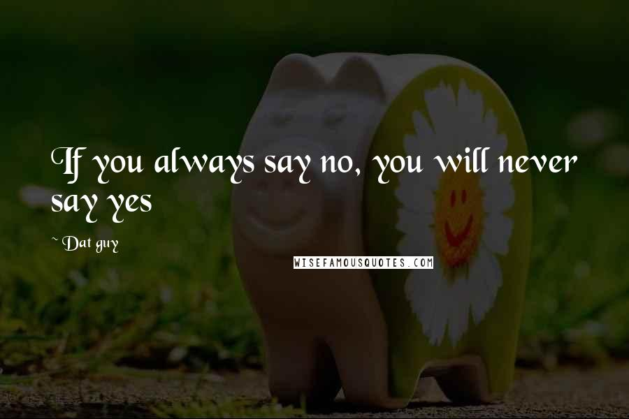 Dat Guy quotes: If you always say no, you will never say yes