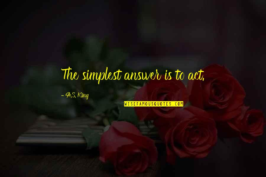 Datavats Quotes By A.S. King: The simplest answer is to act.