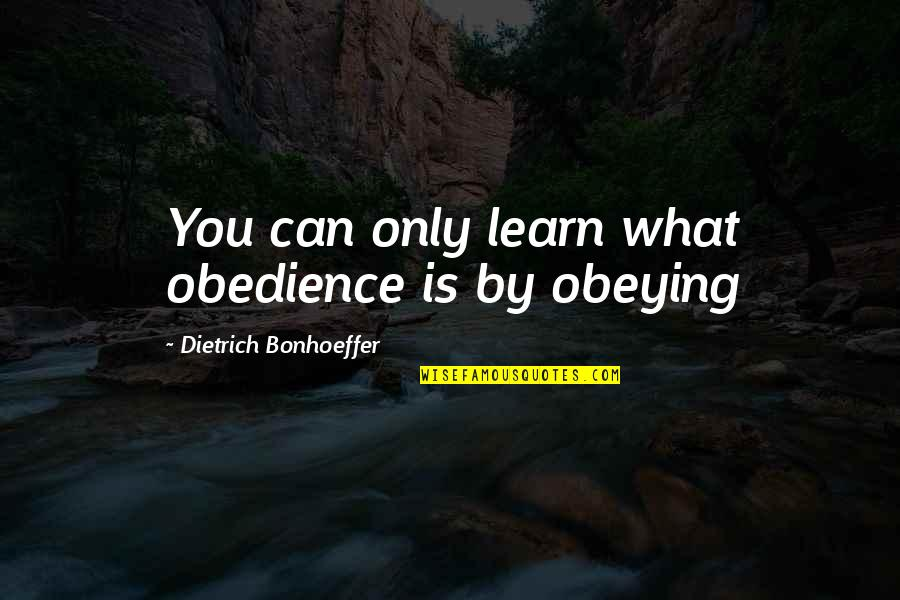 Datavats Quotes By Dietrich Bonhoeffer: You can only learn what obedience is by