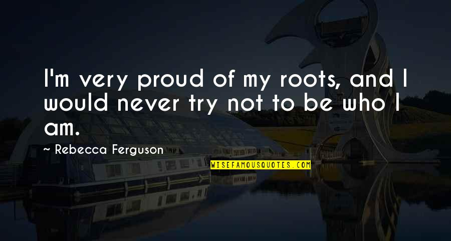 Date To Remember Quotes By Rebecca Ferguson: I'm very proud of my roots, and I