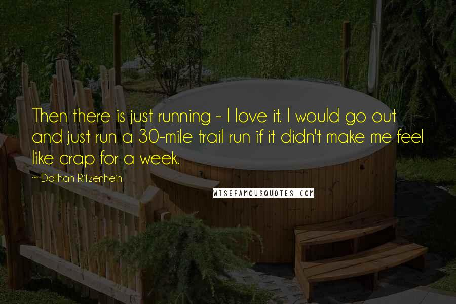 Dathan Ritzenhein quotes: Then there is just running - I love it. I would go out and just run a 30-mile trail run if it didn't make me feel like crap for a