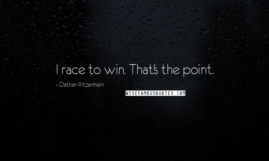 Dathan Ritzenhein quotes: I race to win. That's the point.