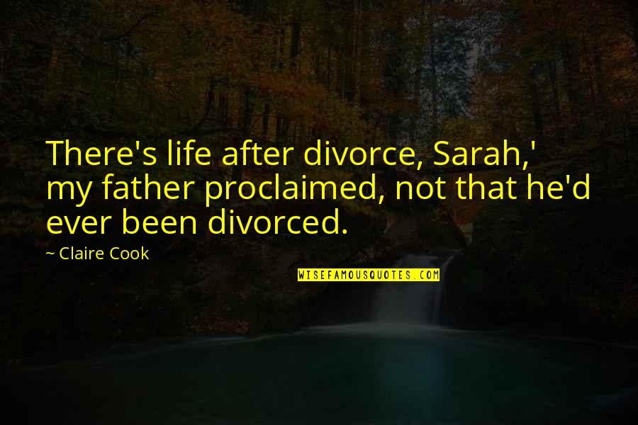 Dating After Divorce Quotes By Claire Cook: There's life after divorce, Sarah,' my father proclaimed,