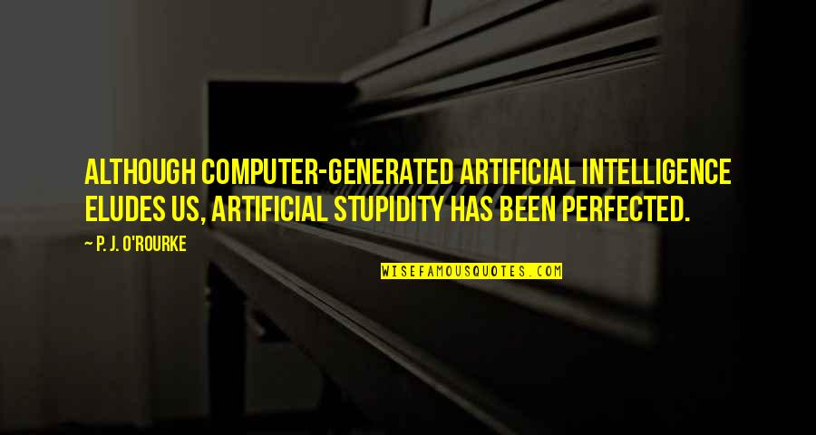 Dating Agency Quotes By P. J. O'Rourke: Although computer-generated artificial intelligence eludes us, artificial stupidity