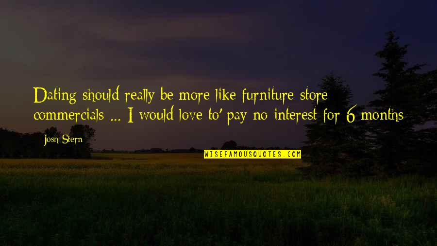 Dating For 6 Months Quotes By Josh Stern: Dating should really be more like furniture store