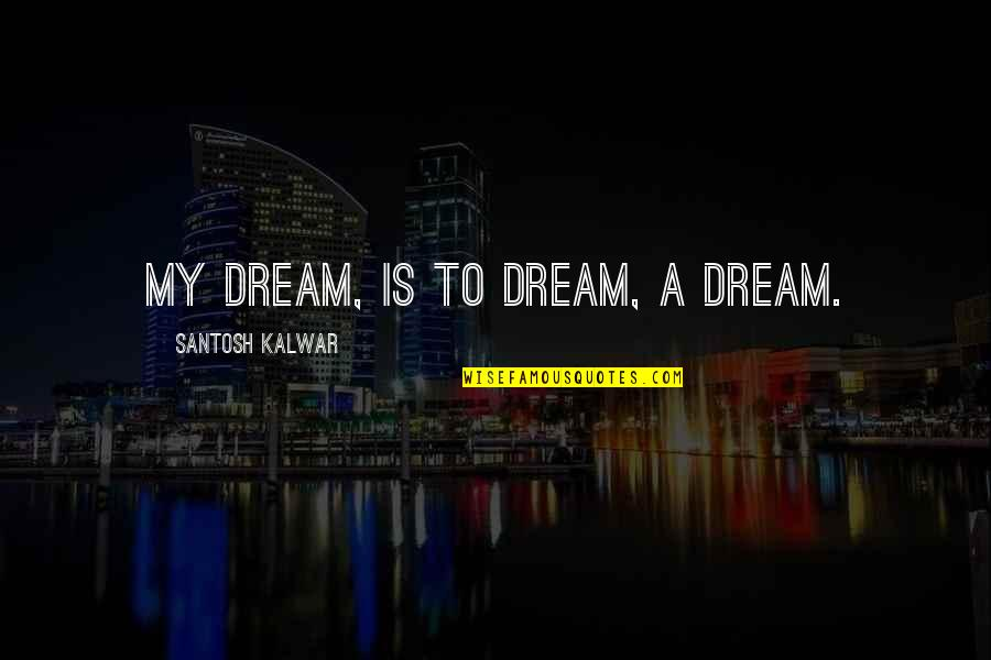 Dating For 6 Months Quotes By Santosh Kalwar: My dream, is to dream, a dream.