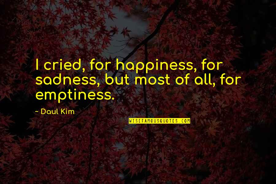 Daul Kim Quotes By Daul Kim: I cried, for happiness, for sadness, but most