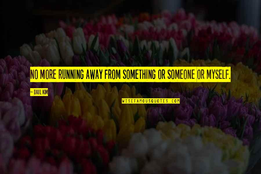 Daul Kim Quotes By Daul Kim: No more running away from something or someone