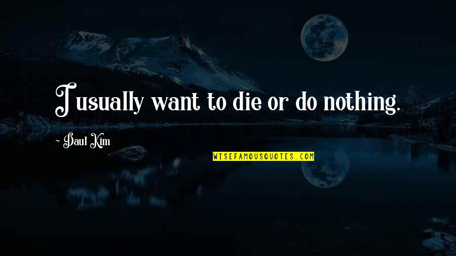 Daul Kim Quotes By Daul Kim: I usually want to die or do nothing.