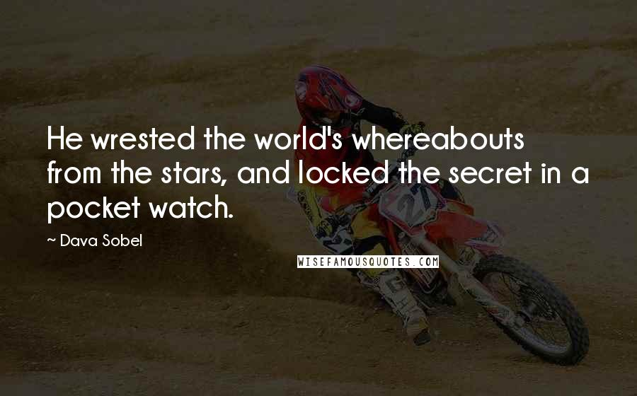 Dava Sobel quotes: He wrested the world's whereabouts from the stars, and locked the secret in a pocket watch.